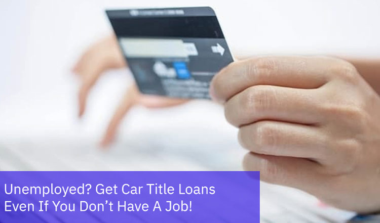 Unemployed? Get Car Title Loans Even If You Don't Have A Job!